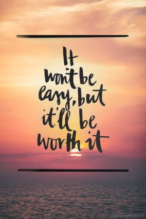 It won't [always] be easy, but it'll be worth it. What I remember when ...