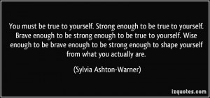 You must be true to yourself. Strong enough to be true to yourself ...
