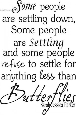 ... refuse to settle for anything less than butterflies... -Sarah Jessica