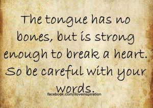 ... but is strong enough to break a heart. So be careful with your words