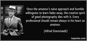 Once the amateur's naive approach and humble willingness to learn ...