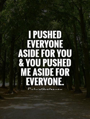 ... aside for you and you pushed me aside for everyone Picture Quote #1