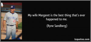 My wife Margaret is the best thing that's ever happened to me. - Ryne ...