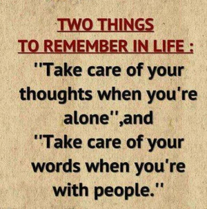 "Two things to remember in life ""Take care of your thoughts when you ..."