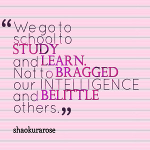 Quotes Picture: we go to school to study and learn not to bragged our ...