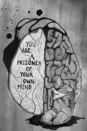 You are a prisoner of your own mind.