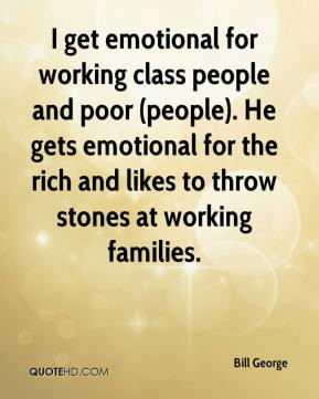 get emotional for working class people and poor (people). He gets ...
