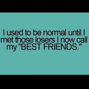 Used To Be Normal Until I Met Those Losers I Now Call My Best Friends ...