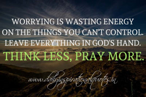 Worrying is wasting energy on the things you can't control. Leave ...