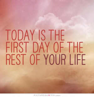 Today is the first day of the rest of your life. Picture Quote #3