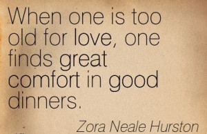 ... love, one Finds Great Comfort in Good Dinners. - Zora Neale Hurston