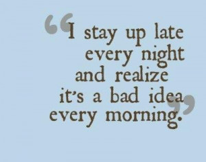 "... Night and Realize It's a Bad Idea Every Morning"" ~ Funny Quote"