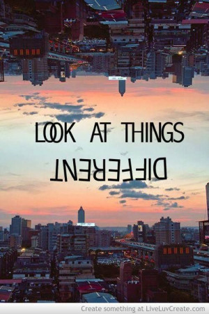 Look at things different quote