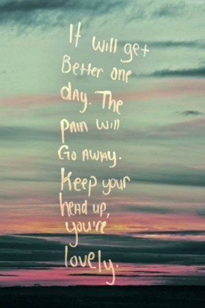 it will get better one day the pain will go away keep your head up you ...