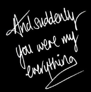 And suddenly you were my everything