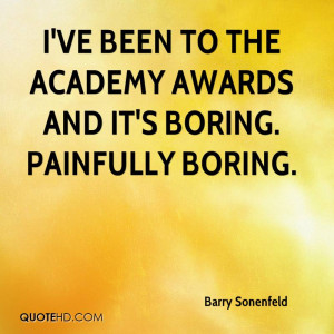 ve been to the Academy Awards and it's boring. Painfully boring.