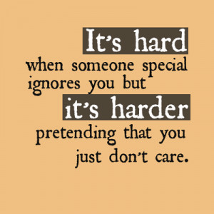 ... ignores you but it's harder pretending that you just don't care