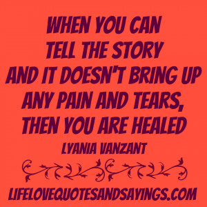 When you can tell the story and it doesn't bring up any pain and tears ...