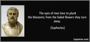 ... pluckthe blossoms; from the faded flowers they turn away. - Sophocles
