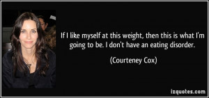 ... what I'm going to be. I don't have an eating disorder. - Courteney Cox