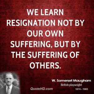 We learn resignation not by our own suffering, but by the suffering of ...