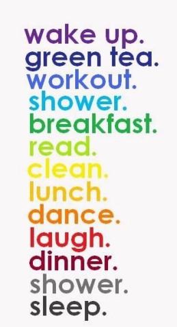 wake up, green tea, workout, shower, breakfast, read, clean, lunch ...