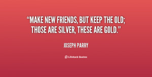 Make new friends, but keep the old; Those are silver, these are gold.