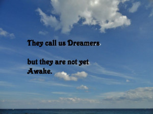 They call us Dreamers but they are not yet Awake.