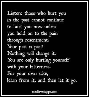 you are only hurting yourself with your bitterness for your own sake ...
