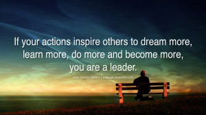 If your actions inspire others to dream more, learn more, do more and ...