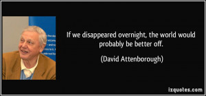 If we disappeared overnight, the world would probably be better off ...