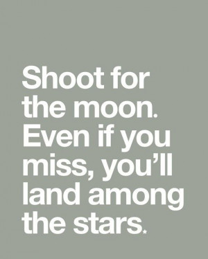 Shoot for the Moon, Even if you miss, you'll land among the Stars ...