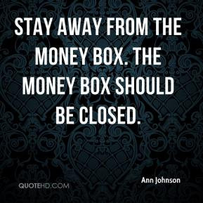 Ann Johnson - Stay away from the money box. The money box should be ...