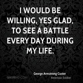 would be willing, yes glad, to see a battle every day during my life ...