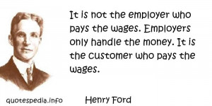 Henry Ford - It is not the employer who pays the wages. Employers only ...