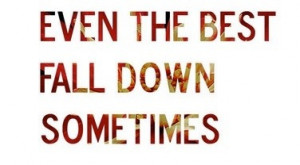 Even the best fall down sometimes | Quotes