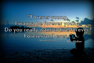 wanna be forever young. Do you really want to live forever? Forever ...