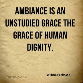 ... Pahlmann - Ambiance is an unstudied grace the grace of human dignity