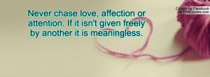 Never chase love, affection or attention. If it isn't given freely by ...