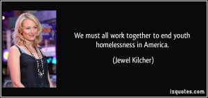 ... work together to end youth homelessness in America. - Jewel Kilcher