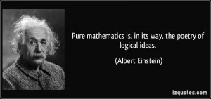 Pure mathematics is, in its way, the poetry of logical ideas. - Albert ...