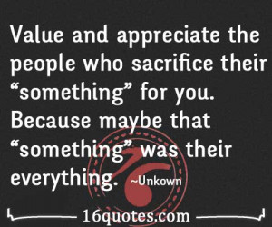 "Value and appreciate the people who sacrifice their ""something ..."