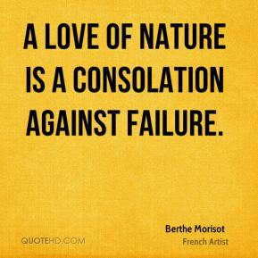 Berthe Morisot - A love of nature is a consolation against failure.