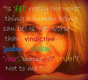 maybe fat...but I'm sure not vindictive, jealous, shallow, vain or ...