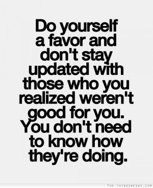 Do yourself a favor and don't stay updated with those who you realized ...