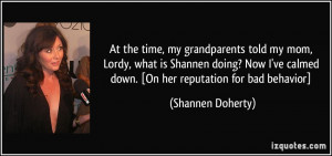 At the time, my grandparents told my mom, Lordy, what is Shannen doing ...