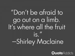 Don't be afraid to go out on a limb. It's where all the fruit is.. # ...