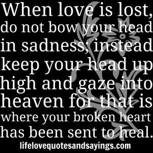 When love is lost, do not bow your head in sadness; instead keep your ...