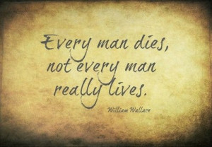 Every man dies, not every man really lives. (Braveheart)