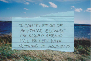 can't let go of anything because I'm always afraid I'll be left with ...